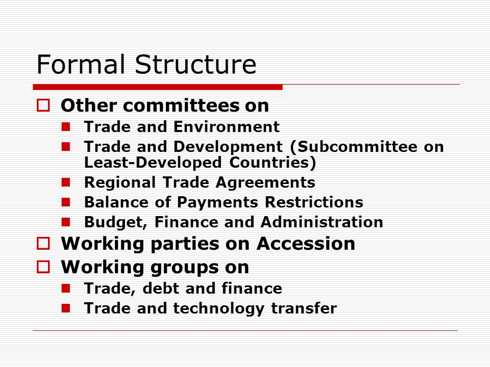 Formal Structure Other committees on Trade and Environment Trade and Development (Subcommittee on Least-Developed Countries) Regional Trade Agreements Balance of Payments Restrictions Budget, Finance and Administration Working parties on Accession Working groups on Trade, debt and finance Trade and technology transfer