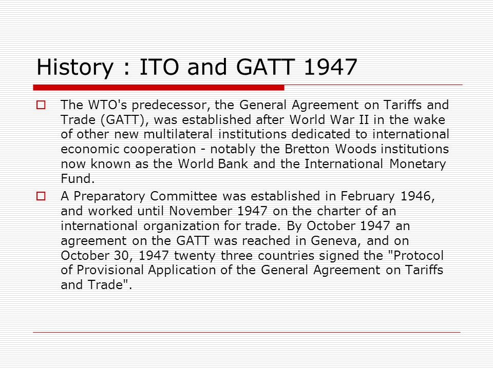 History : ITO and GATT 1947 The WTO s predecessor, the General Agreement on Tariffs and Trade (GATT), was established after World War II in the wake of other new multilateral institutions dedicated to international economic cooperation - notably the Bretton Woods institutions now known as the World Bank and the International Monetary Fund.