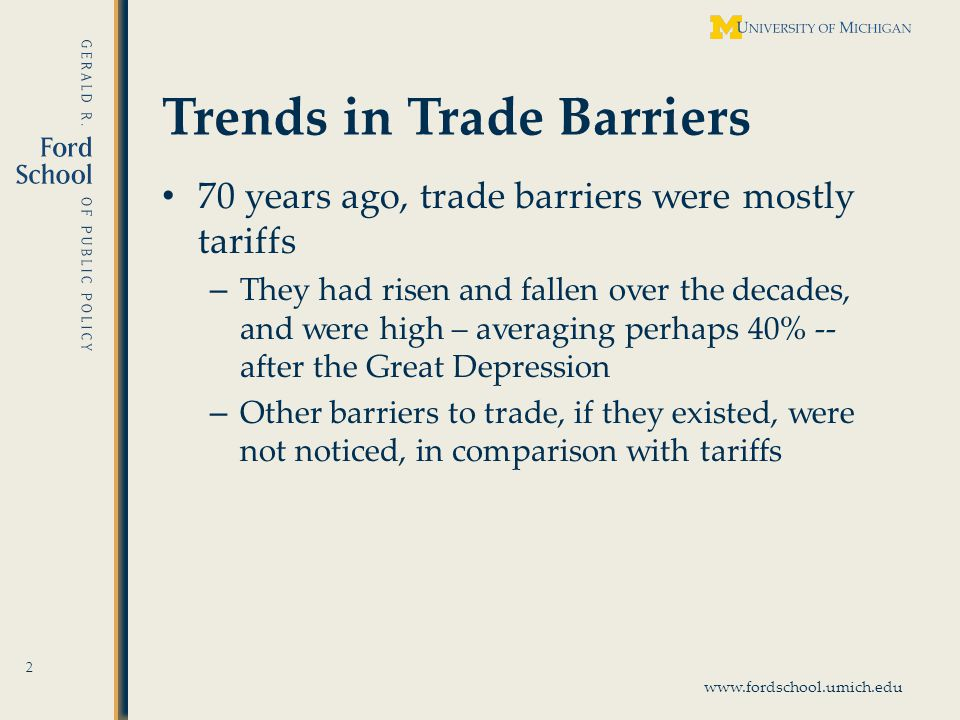 www.fordschool.umich.edu Trends in Trade Barriers 70 years ago, trade barriers were mostly tariffs – They had risen and fallen over the decades, and were high – averaging perhaps 40% -- after the Great Depression – Other barriers to trade, if they existed, were not noticed, in comparison with tariffs 2
