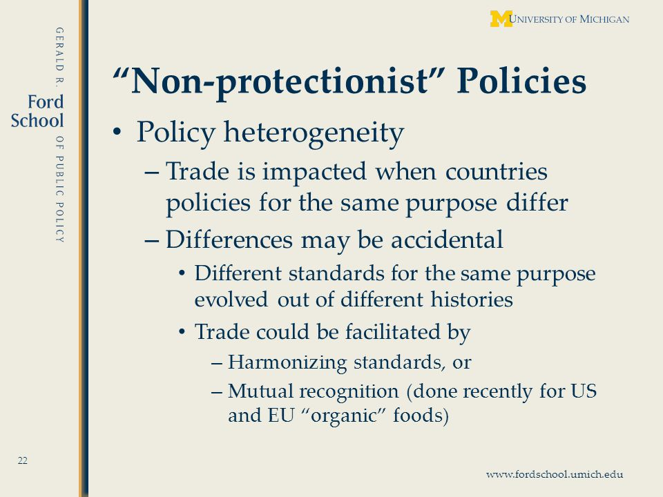 www.fordschool.umich.edu Non-protectionist Policies Policy heterogeneity – Trade is impacted when countries policies for the same purpose differ – Differences may be accidental Different standards for the same purpose evolved out of different histories Trade could be facilitated by – Harmonizing standards, or – Mutual recognition (done recently for US and EU organic foods) 22