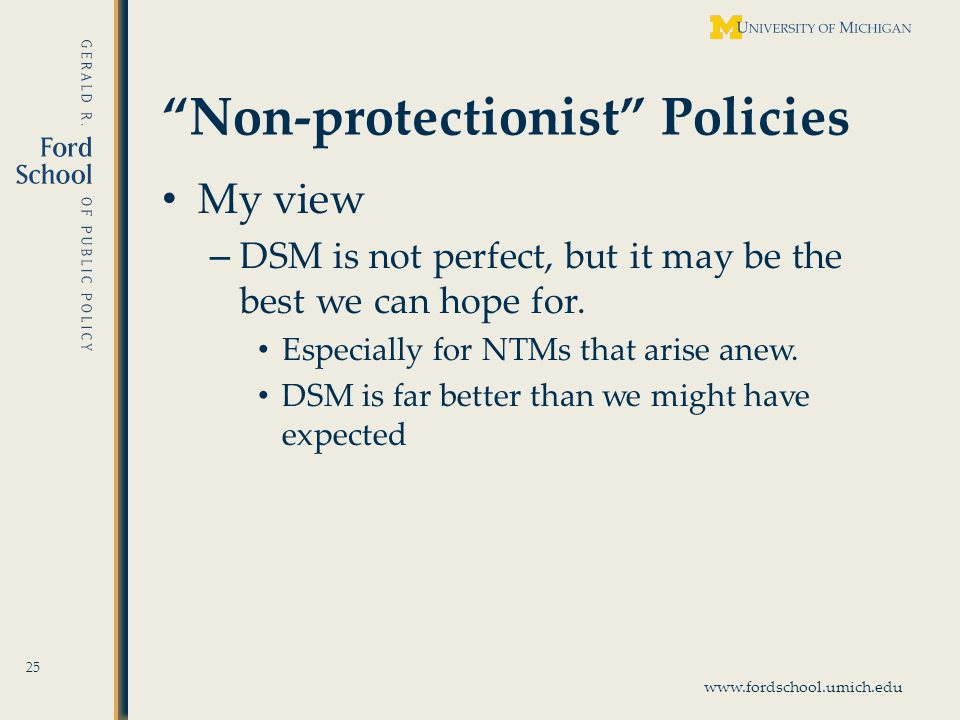 www.fordschool.umich.edu Non-protectionist Policies My view – DSM is not perfect, but it may be the best we can hope for.