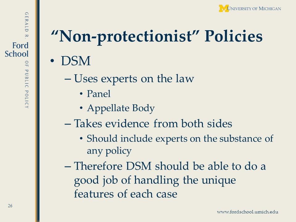 www.fordschool.umich.edu Non-protectionist Policies DSM – Uses experts on the law Panel Appellate Body – Takes evidence from both sides Should include experts on the substance of any policy – Therefore DSM should be able to do a good job of handling the unique features of each case 26
