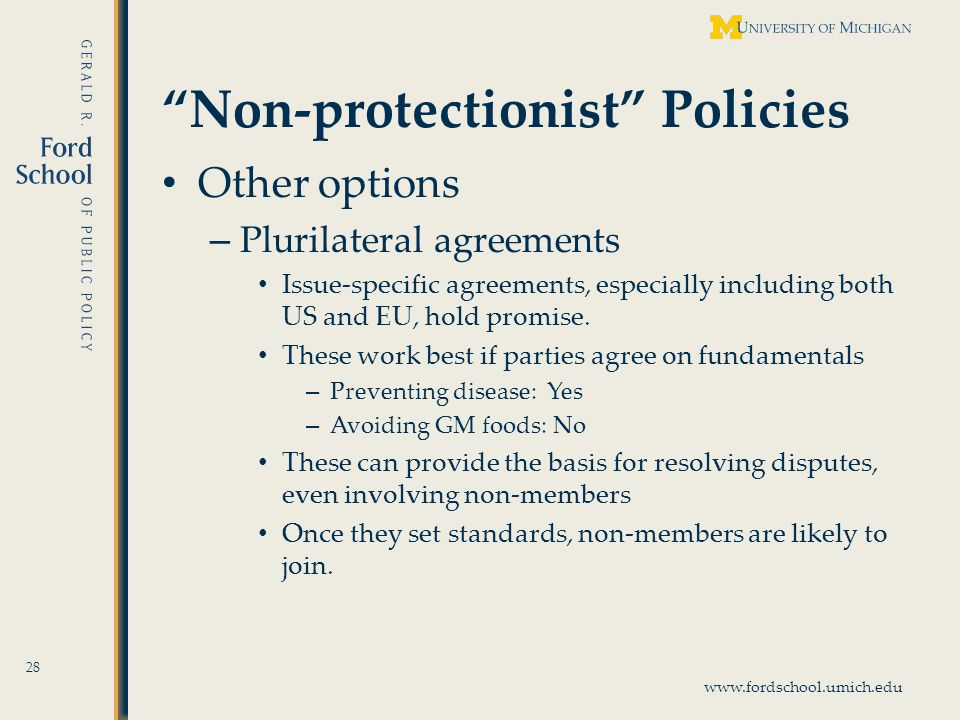 www.fordschool.umich.edu Non-protectionist Policies Other options – Plurilateral agreements Issue-specific agreements, especially including both US and EU, hold promise.