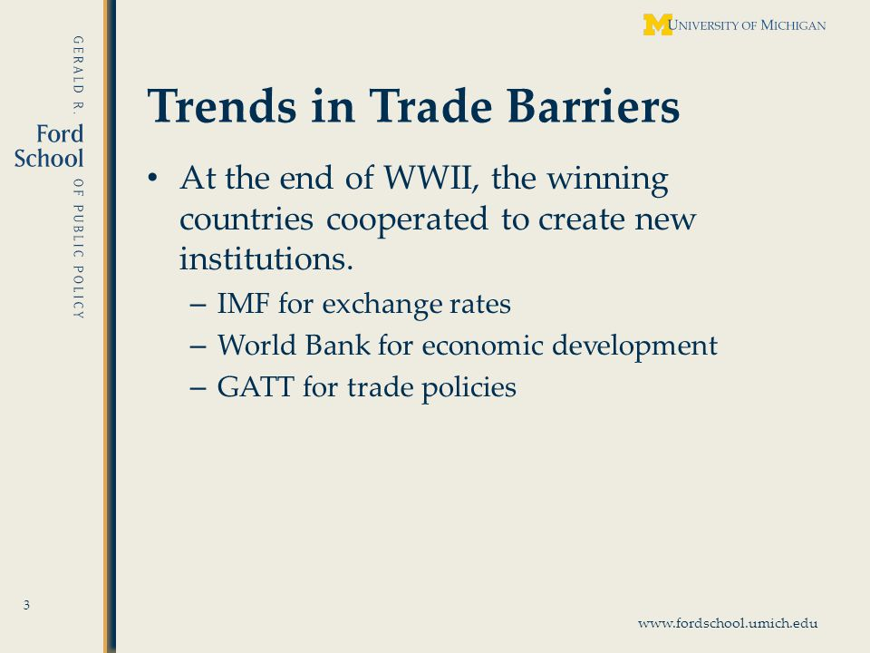www.fordschool.umich.edu Trends in Trade Barriers At the end of WWII, the winning countries cooperated to create new institutions.