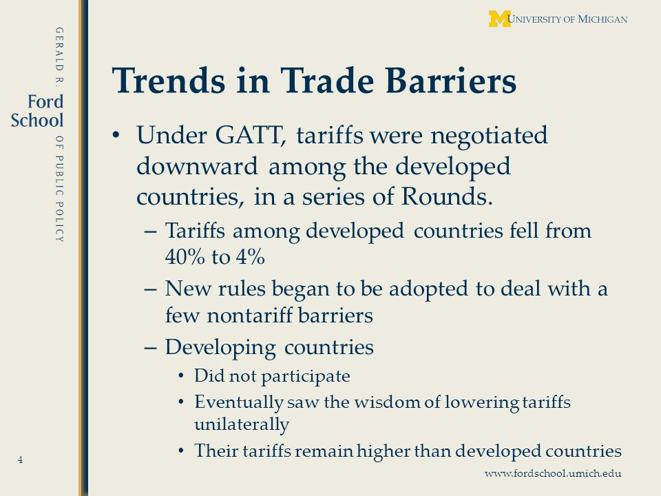 www.fordschool.umich.edu Trends in Trade Barriers Under GATT, tariffs were negotiated downward among the developed countries, in a series of Rounds.