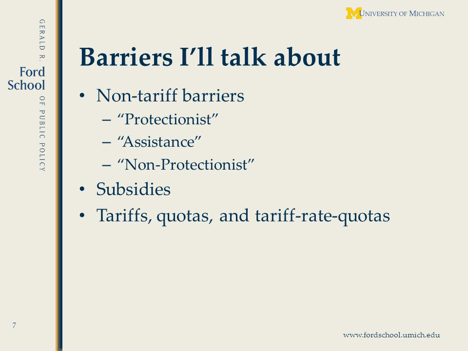 www.fordschool.umich.edu Barriers Ill talk about Non-tariff barriers – Protectionist – Assistance – Non-Protectionist Subsidies Tariffs, quotas, and tariff-rate-quotas 7