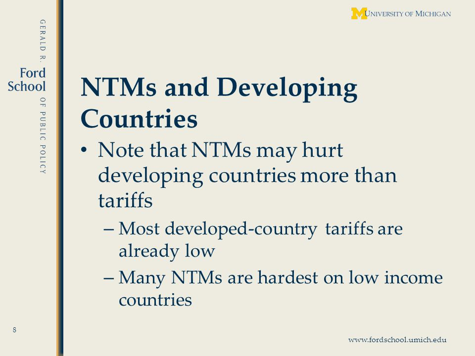 www.fordschool.umich.edu NTMs and Developing Countries Note that NTMs may hurt developing countries more than tariffs – Most developed-country tariffs are already low – Many NTMs are hardest on low income countries 8