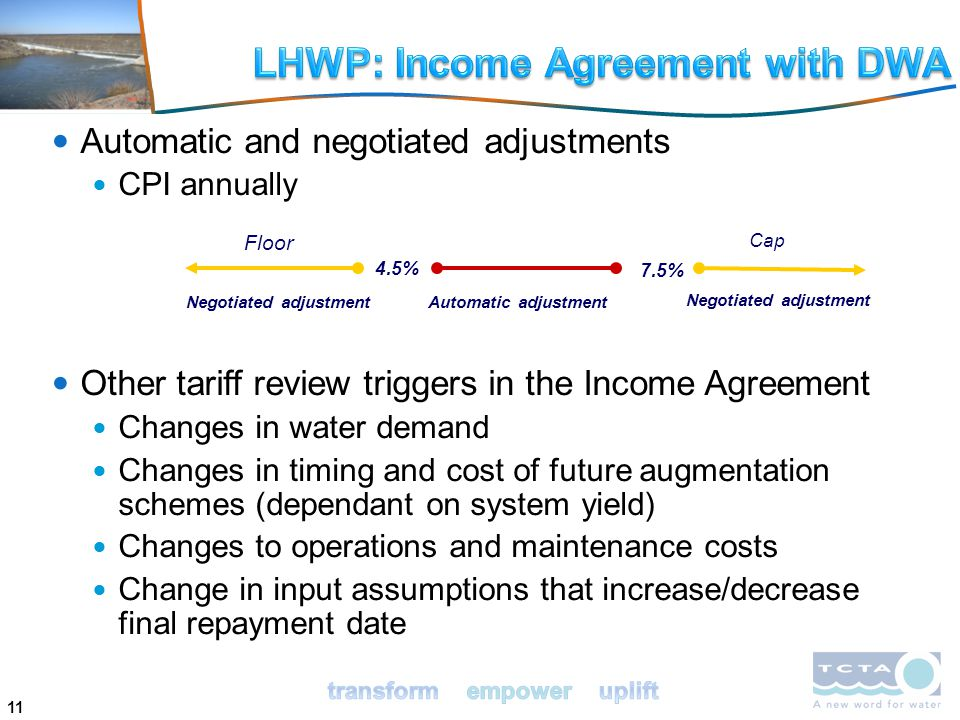 11 Automatic and negotiated adjustments CPI annually Other tariff review triggers in the Income Agreement Changes in water demand Changes in timing and cost of future augmentation schemes (dependant on system yield) Changes to operations and maintenance costs Change in input assumptions that increase/decrease final repayment date 4.5% Negotiated adjustment 7.5% Automatic adjustment Floor Cap