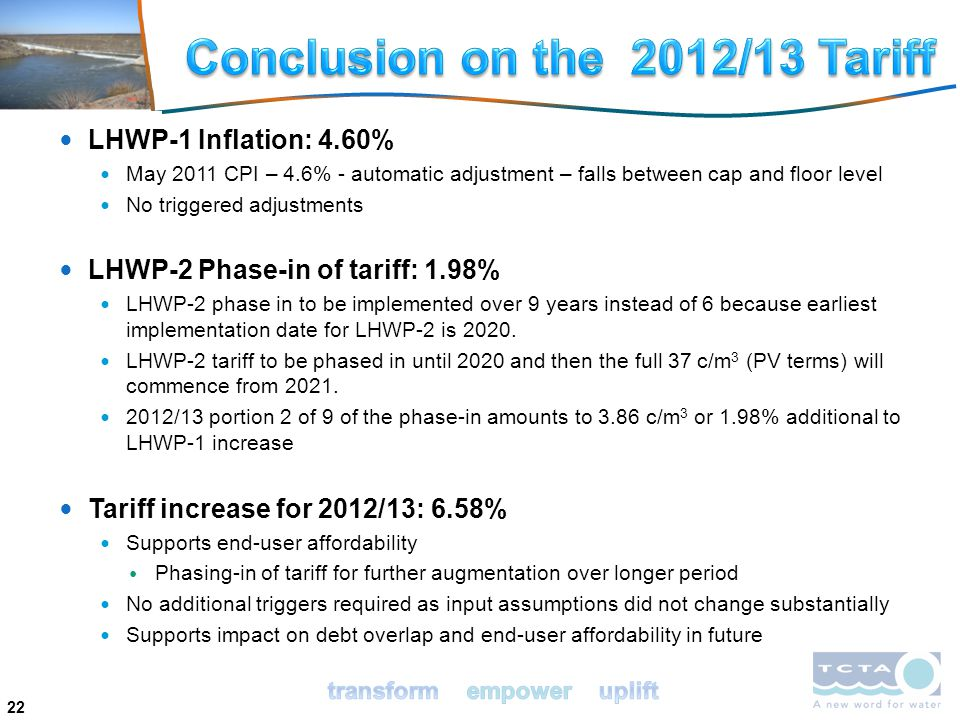 22 LHWP-1 Inflation: 4.60% May 2011 CPI – 4.6% - automatic adjustment – falls between cap and floor level No triggered adjustments LHWP-2 Phase-in of tariff: 1.98% LHWP-2 phase in to be implemented over 9 years instead of 6 because earliest implementation date for LHWP-2 is 2020.