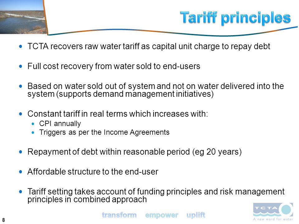 8 TCTA recovers raw water tariff as capital unit charge to repay debt Full cost recovery from water sold to end-users Based on water sold out of system and not on water delivered into the system (supports demand management initiatives) Constant tariff in real terms which increases with: CPI annually Triggers as per the Income Agreements Repayment of debt within reasonable period (eg 20 years) Affordable structure to the end-user Tariff setting takes account of funding principles and risk management principles in combined approach
