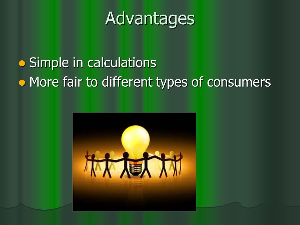 Advantages Simple in calculations Simple in calculations More fair to different types of consumers More fair to different types of consumers