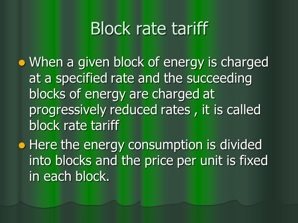 Block rate tariff When a given block of energy is charged at a specified rate and the succeeding blocks of energy are charged at progressively reduced rates, it is called block rate tariff When a given block of energy is charged at a specified rate and the succeeding blocks of energy are charged at progressively reduced rates, it is called block rate tariff Here the energy consumption is divided into blocks and the price per unit is fixed in each block.