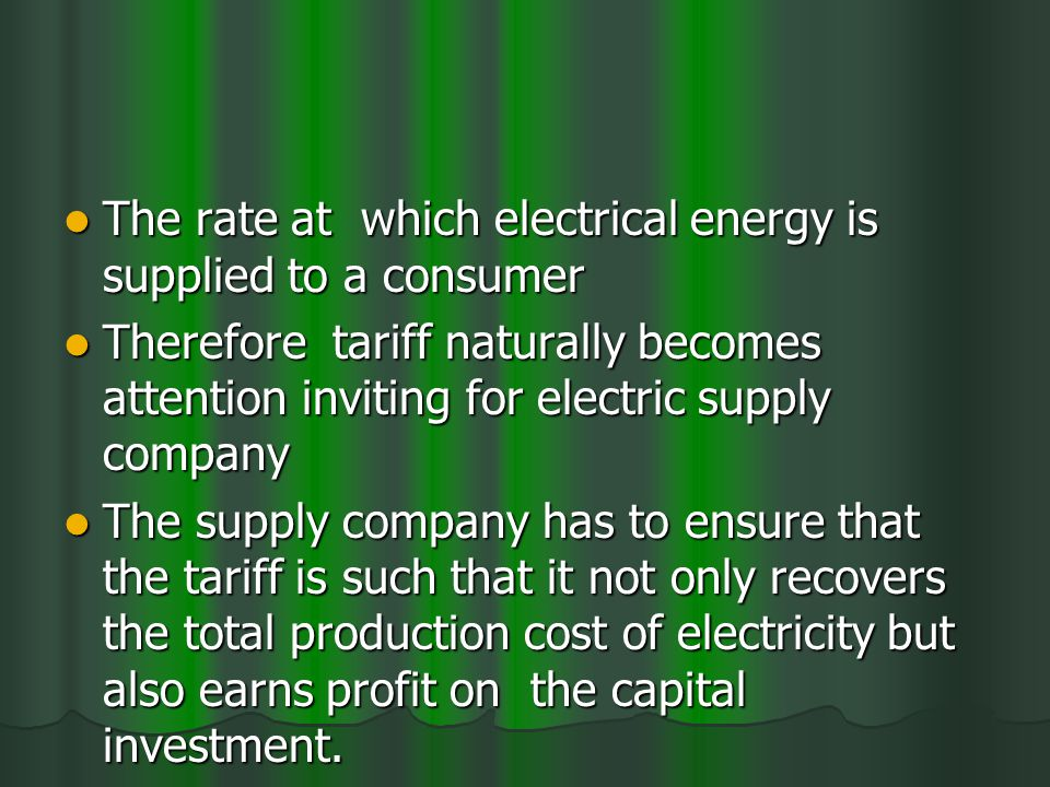 The rate at which electrical energy is supplied to a consumer The rate at which electrical energy is supplied to a consumer Therefore tariff naturally becomes attention inviting for electric supply company Therefore tariff naturally becomes attention inviting for electric supply company The supply company has to ensure that the tariff is such that it not only recovers the total production cost of electricity but also earns profit on the capital investment.