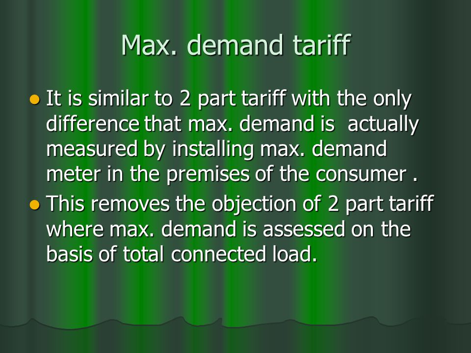 Max. demand tariff It is similar to 2 part tariff with the only difference that max.