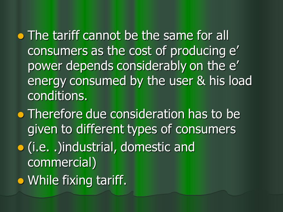 The tariff cannot be the same for all consumers as the cost of producing e power depends considerably on the e energy consumed by the user & his load conditions.