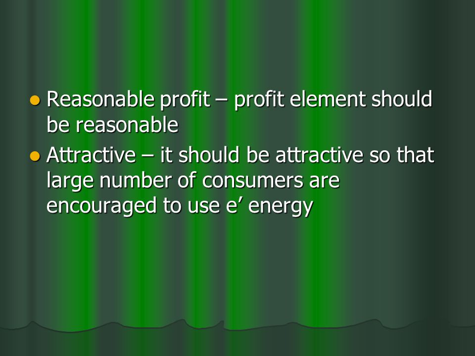 Reasonable profit – profit element should be reasonable Reasonable profit – profit element should be reasonable Attractive – it should be attractive so that large number of consumers are encouraged to use e energy Attractive – it should be attractive so that large number of consumers are encouraged to use e energy