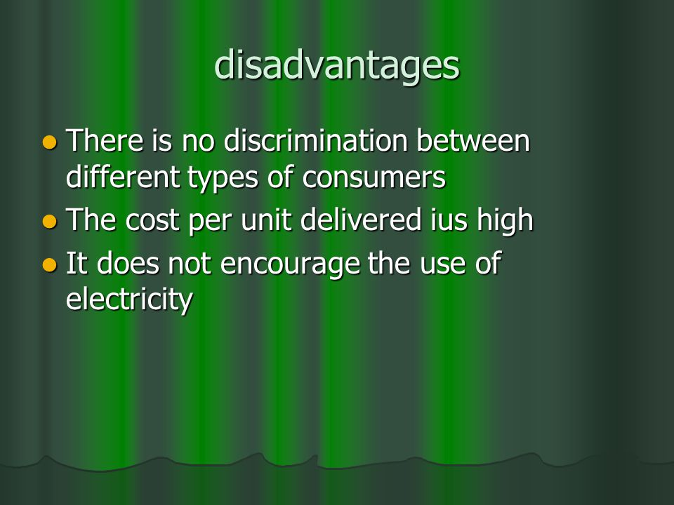 disadvantages There is no discrimination between different types of consumers There is no discrimination between different types of consumers The cost per unit delivered ius high The cost per unit delivered ius high It does not encourage the use of electricity It does not encourage the use of electricity