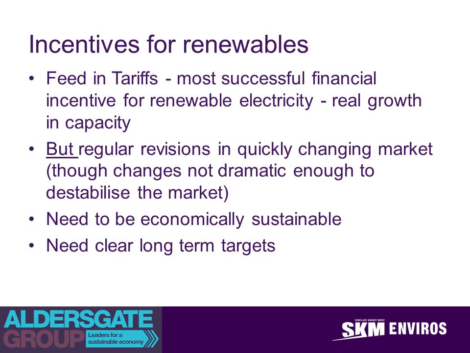 achieve outstanding client success Incentives for renewables Feed in Tariffs - most successful financial incentive for renewable electricity - real growth in capacity But regular revisions in quickly changing market (though changes not dramatic enough to destabilise the market) Need to be economically sustainable Need clear long term targets