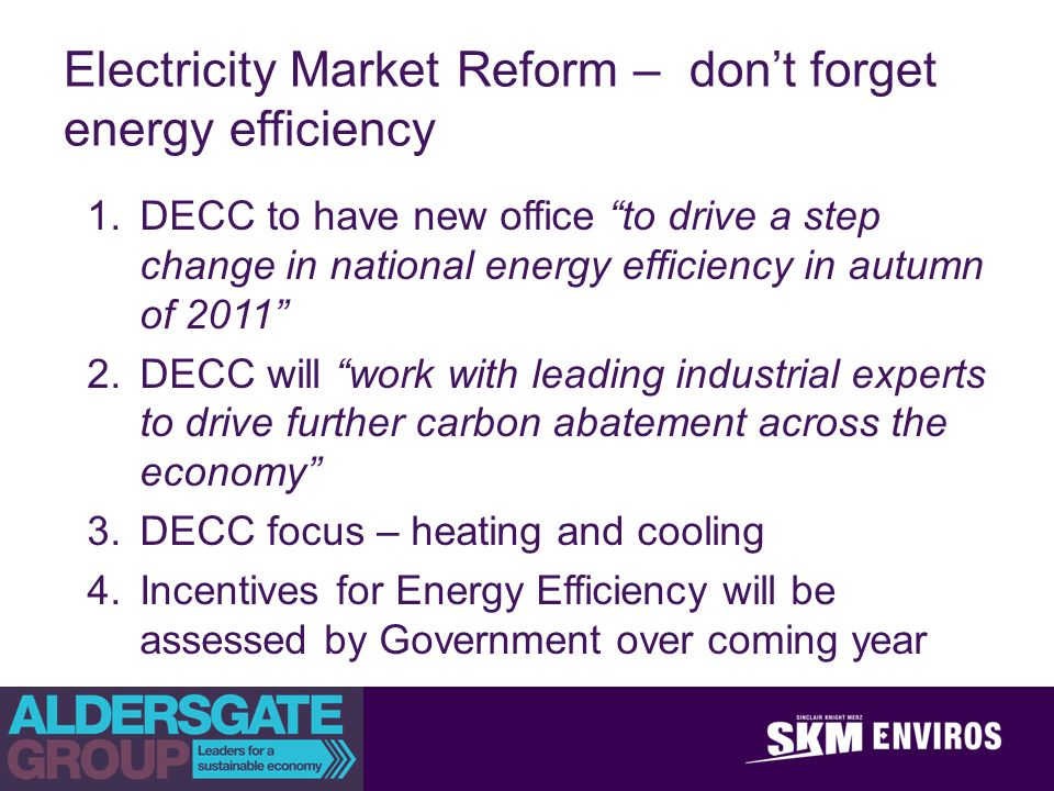 achieve outstanding client success Electricity Market Reform – dont forget energy efficiency 1.DECC to have new office to drive a step change in national energy efficiency in autumn of 2011 2.DECC will work with leading industrial experts to drive further carbon abatement across the economy 3.DECC focus – heating and cooling 4.Incentives for Energy Efficiency will be assessed by Government over coming year
