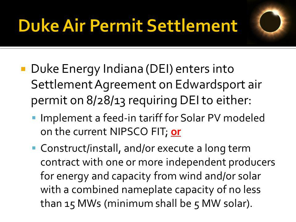 Duke Energy Indiana (DEI) enters into Settlement Agreement on Edwardsport air permit on 8/28/13 requiring DEI to either: Implement a feed-in tariff for Solar PV modeled on the current NIPSCO FIT; or Construct/install, and/or execute a long term contract with one or more independent producers for energy and capacity from wind and/or solar with a combined nameplate capacity of no less than 15 MWs (minimum shall be 5 MW solar).