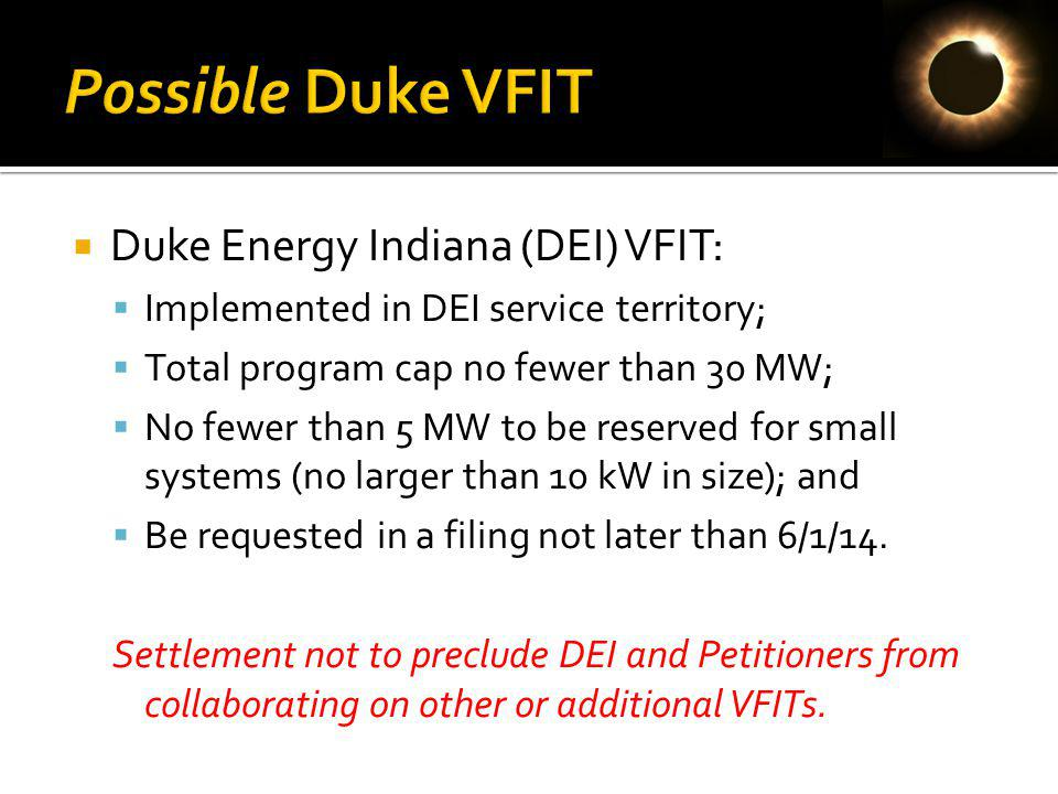 Duke Energy Indiana (DEI) VFIT: Implemented in DEI service territory; Total program cap no fewer than 30 MW; No fewer than 5 MW to be reserved for small systems (no larger than 10 kW in size); and Be requested in a filing not later than 6/1/14.
