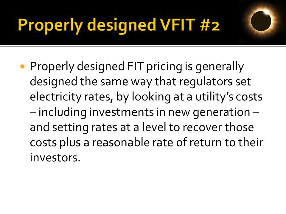 Properly designed FIT pricing is generally designed the same way that regulators set electricity rates, by looking at a utilitys costs – including investments in new generation – and setting rates at a level to recover those costs plus a reasonable rate of return to their investors.