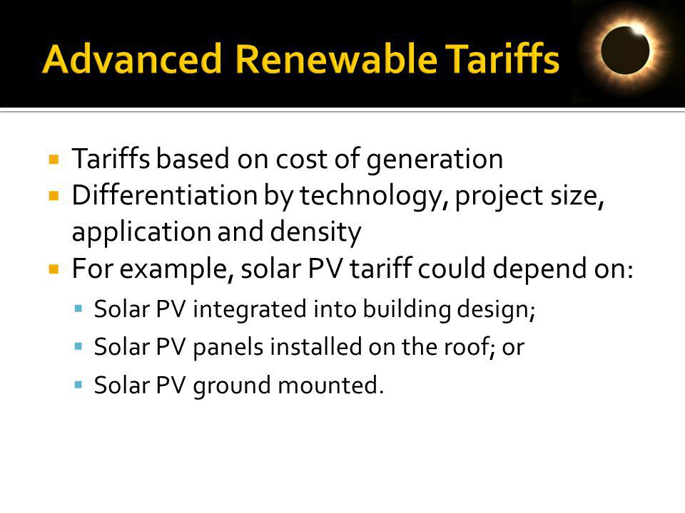 Tariffs based on cost of generation Differentiation by technology, project size, application and density For example, solar PV tariff could depend on: Solar PV integrated into building design; Solar PV panels installed on the roof; or Solar PV ground mounted.