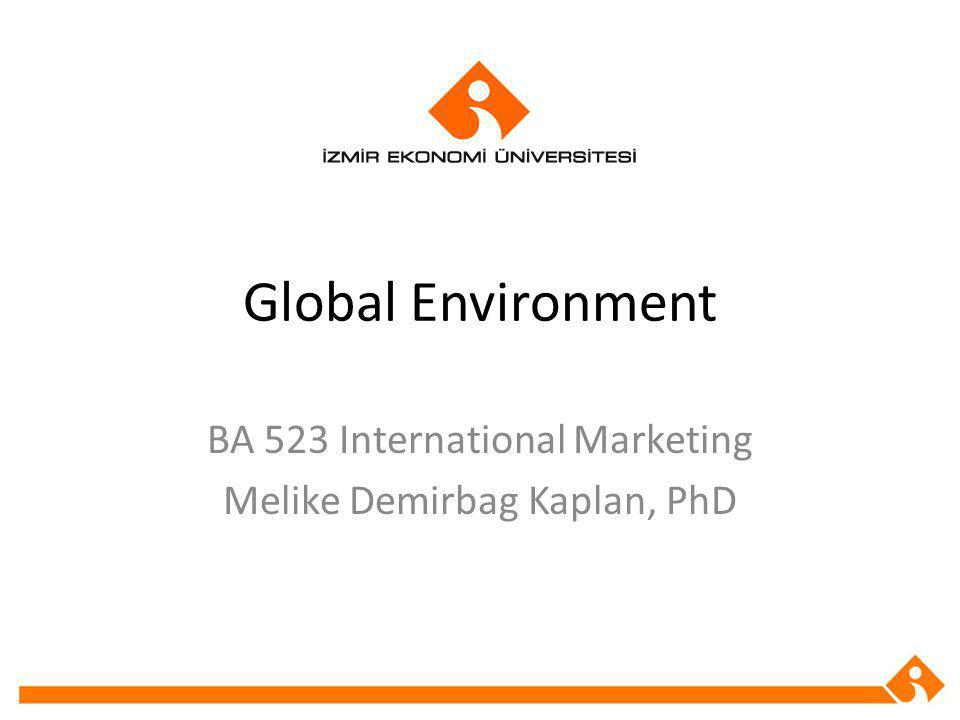 Global Environment BA 523 International Marketing Melike Demirbag Kaplan, PhD