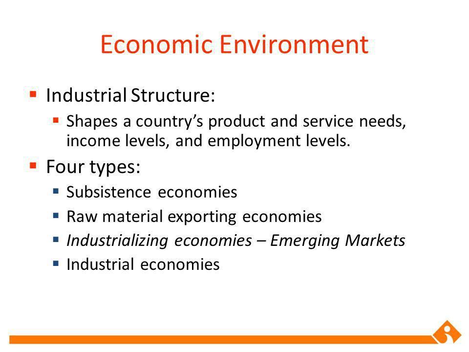 Economic Environment Industrial Structure: Shapes a countrys product and service needs, income levels, and employment levels.