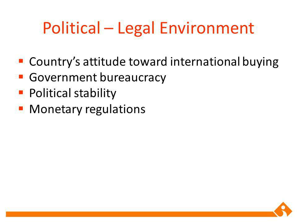 Political – Legal Environment Countrys attitude toward international buying Government bureaucracy Political stability Monetary regulations