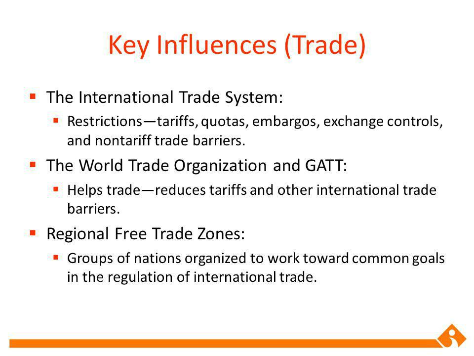 Key Influences (Trade) The International Trade System: Restrictionstariffs, quotas, embargos, exchange controls, and nontariff trade barriers.