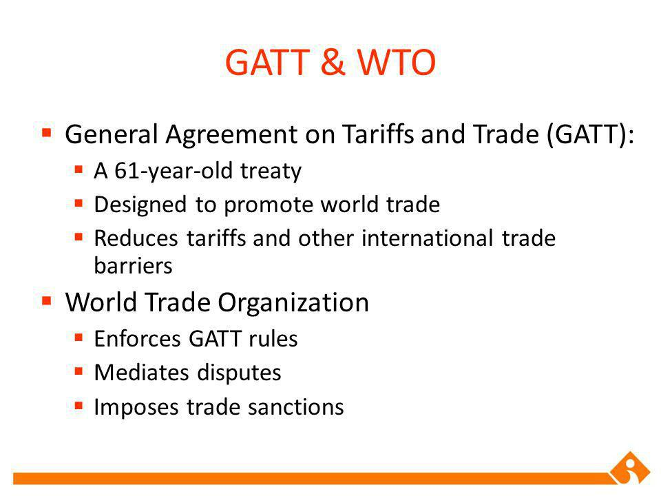 GATT & WTO General Agreement on Tariffs and Trade (GATT): A 61-year-old treaty Designed to promote world trade Reduces tariffs and other international trade barriers World Trade Organization Enforces GATT rules Mediates disputes Imposes trade sanctions