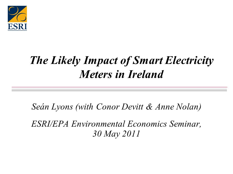 The Likely Impact of Smart Electricity Meters in Ireland Seán Lyons (with Conor Devitt & Anne Nolan) ESRI/EPA Environmental Economics Seminar, 30 May 2011