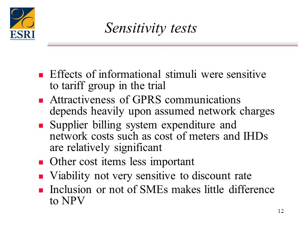 12 Sensitivity tests n n Effects of informational stimuli were sensitive to tariff group in the trial n n Attractiveness of GPRS communications depends heavily upon assumed network charges n n Supplier billing system expenditure and network costs such as cost of meters and IHDs are relatively significant n n Other cost items less important n n Viability not very sensitive to discount rate n n Inclusion or not of SMEs makes little difference to NPV