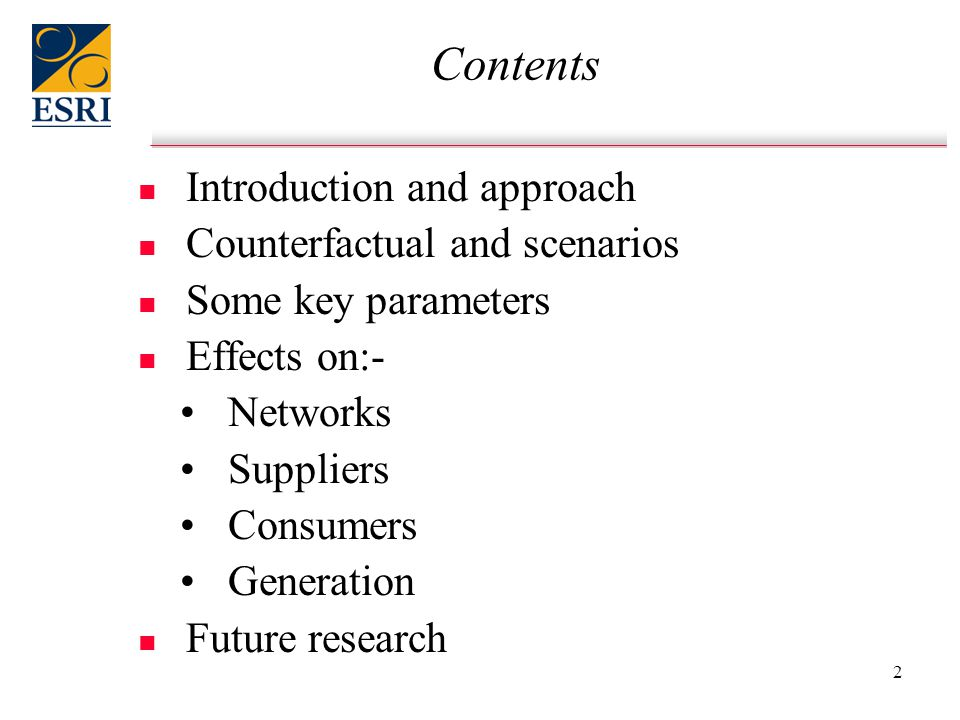 2 Contents n n Introduction and approach n n Counterfactual and scenarios n n Some key parameters n n Effects on:- Networks Suppliers Consumers Generation n n Future research