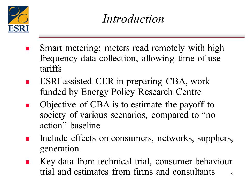 3 Introduction n n Smart metering: meters read remotely with high frequency data collection, allowing time of use tariffs n n ESRI assisted CER in preparing CBA, work funded by Energy Policy Research Centre n n Objective of CBA is to estimate the payoff to society of various scenarios, compared to no action baseline n n Include effects on consumers, networks, suppliers, generation n n Key data from technical trial, consumer behaviour trial and estimates from firms and consultants