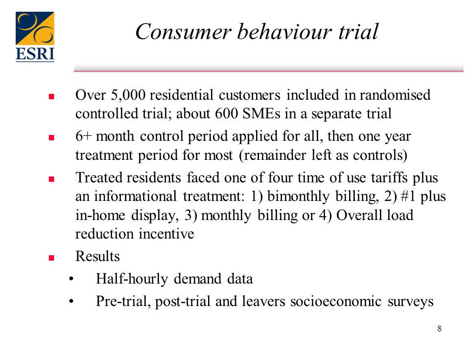 8 Consumer behaviour trial n n Over 5,000 residential customers included in randomised controlled trial; about 600 SMEs in a separate trial n n 6+ month control period applied for all, then one year treatment period for most (remainder left as controls) n n Treated residents faced one of four time of use tariffs plus an informational treatment: 1) bimonthly billing, 2) #1 plus in-home display, 3) monthly billing or 4) Overall load reduction incentive n n Results Half-hourly demand data Pre-trial, post-trial and leavers socioeconomic surveys