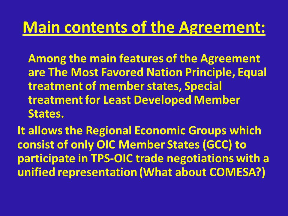 Main contents of the Agreement: Among the main features of the Agreement are The Most Favored Nation Principle, Equal treatment of member states, Special treatment for Least Developed Member States.