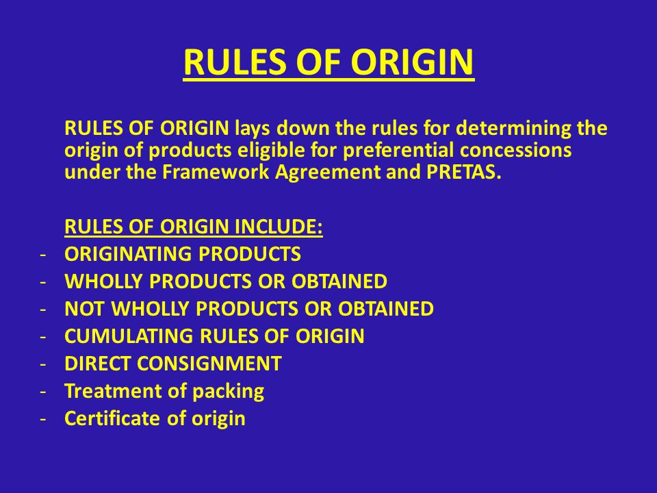RULES OF ORIGIN RULES OF ORIGIN lays down the rules for determining the origin of products eligible for preferential concessions under the Framework Agreement and PRETAS.