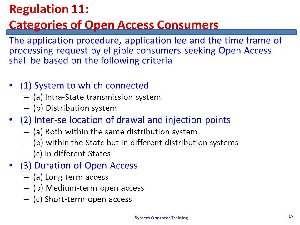 Regulation 11: Categories of Open Access Consumers The application procedure, application fee and the time frame of processing request by eligible consumers seeking Open Access shall be based on the following criteria (1) System to which connected – (a) Intra-State transmission system – (b) Distribution system (2) Inter-se location of drawal and injection points – (a) Both within the same distribution system – (b) within the State but in different distribution systems – (c) In different States (3) Duration of Open Access – (a) Long term access – (b) Medium-term open access – (c) Short-term open access System Operator Training 15