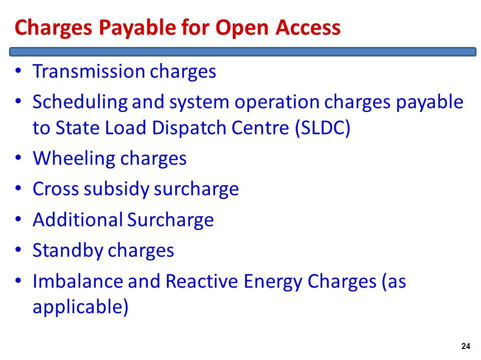Charges Payable for Open Access Transmission charges Scheduling and system operation charges payable to State Load Dispatch Centre (SLDC) Wheeling charges Cross subsidy surcharge Additional Surcharge Standby charges Imbalance and Reactive Energy Charges (as applicable) 24