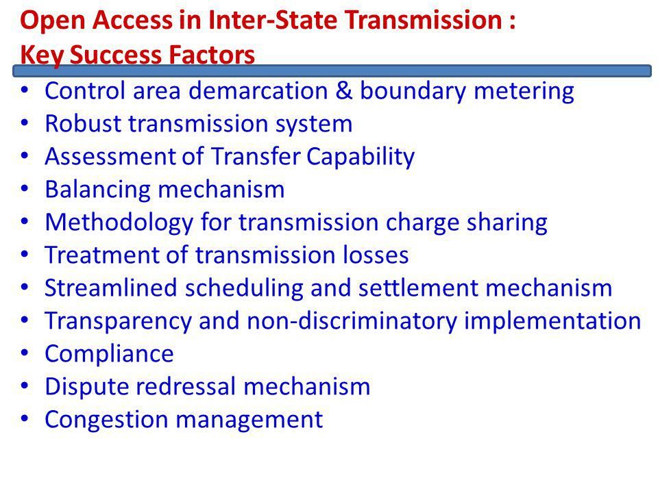 Open Access in Inter-State Transmission : Key Success Factors Control area demarcation & boundary metering Robust transmission system Assessment of Transfer Capability Balancing mechanism Methodology for transmission charge sharing Treatment of transmission losses Streamlined scheduling and settlement mechanism Transparency and non-discriminatory implementation Compliance Dispute redressal mechanism Congestion management