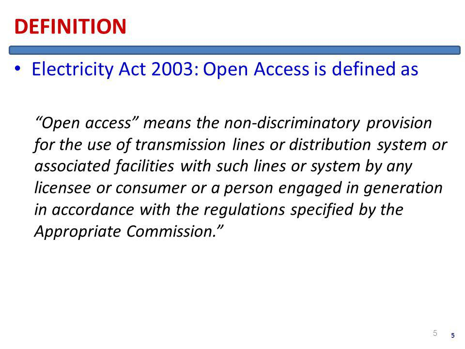 DEFINITION Electricity Act 2003: Open Access is defined as Open access means the non-discriminatory provision for the use of transmission lines or distribution system or associated facilities with such lines or system by any licensee or consumer or a person engaged in generation in accordance with the regulations specified by the Appropriate Commission.
