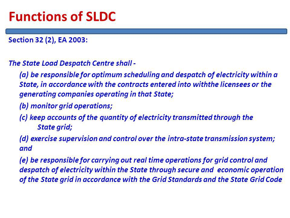 Functions of SLDC Section 32 (2), EA 2003: The State Load Despatch Centre shall - (a) be responsible for optimum scheduling and despatch of electricity within a State, in accordance with the contracts entered into withthe licensees or the generating companies operating in that State; (b) monitor grid operations; (c) keep accounts of the quantity of electricity transmitted through the State grid; (d) exercise supervision and control over the intra-state transmission system; and (e) be responsible for carrying out real time operations for grid control and despatch of electricity within the State through secure and economic operation of the State grid in accordance with the Grid Standards and the State Grid Code