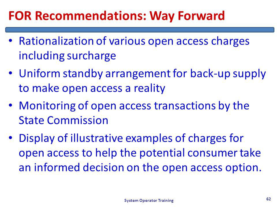 FOR Recommendations: Way Forward Rationalization of various open access charges including surcharge Uniform standby arrangement for back-up supply to make open access a reality Monitoring of open access transactions by the State Commission Display of illustrative examples of charges for open access to help the potential consumer take an informed decision on the open access option.