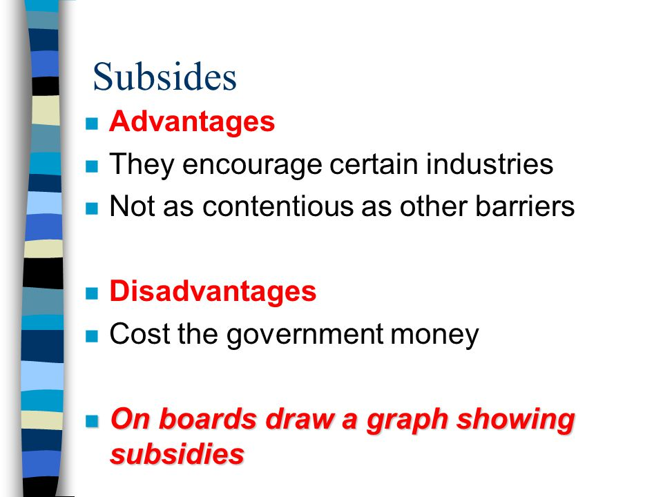 Subsides n Advantages n They encourage certain industries n Not as contentious as other barriers n Disadvantages n Cost the government money n On boards draw a graph showing subsidies
