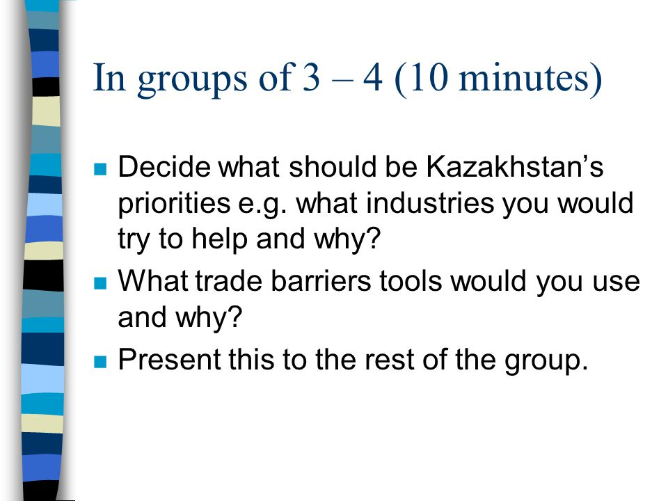 In groups of 3 – 4 (10 minutes) n Decide what should be Kazakhstans priorities e.g.
