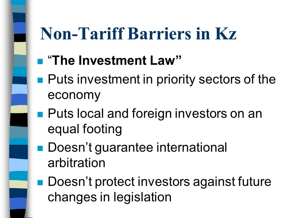 Non-Tariff Barriers in Kz nThe Investment Law n Puts investment in priority sectors of the economy n Puts local and foreign investors on an equal footing n Doesnt guarantee international arbitration n Doesnt protect investors against future changes in legislation