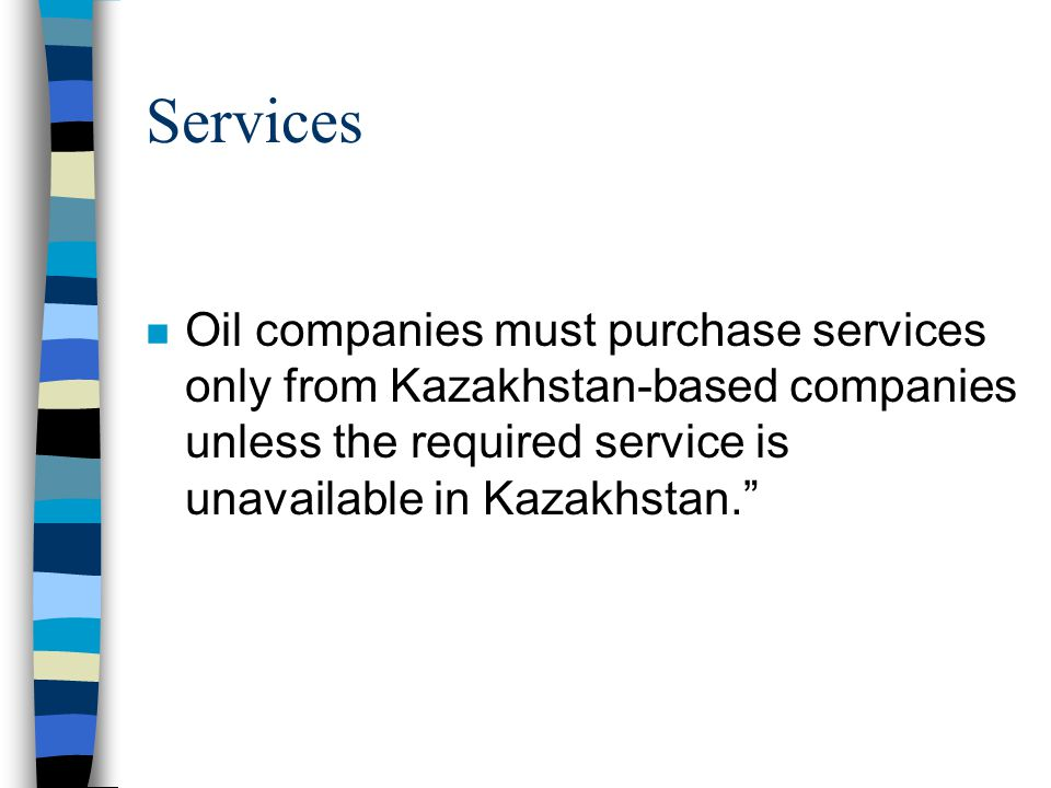 Services n Oil companies must purchase services only from Kazakhstan-based companies unless the required service is unavailable in Kazakhstan.