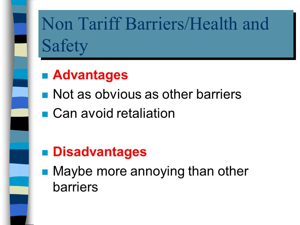 Non Tariff Barriers/Health and Safety n Advantages n Not as obvious as other barriers n Can avoid retaliation n Disadvantages n Maybe more annoying than other barriers
